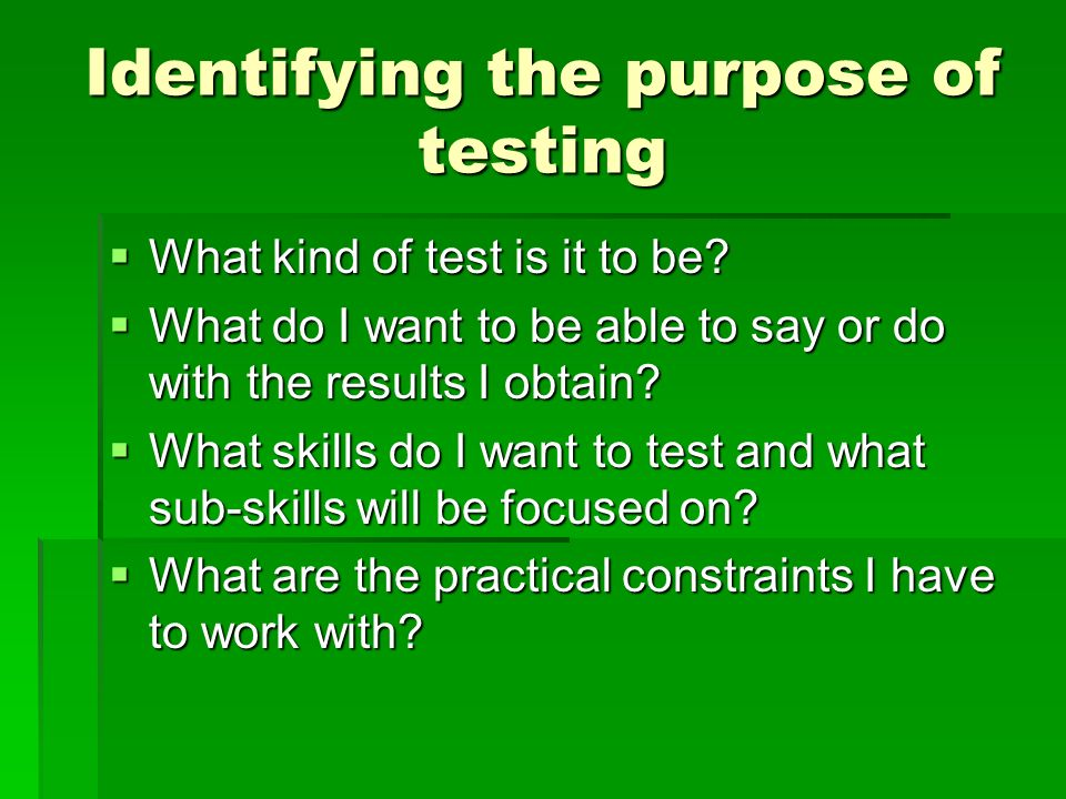 Identifying the purpose of testing What kind of test is it to be? What kind of test is it to be? What do I want to be able to say or do with the resul