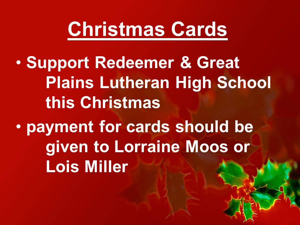 Christmas Cards Support Redeemer & Great Plains Lutheran High School this Christmas payment for cards should be given to Lorraine Moos or Lois Miller
