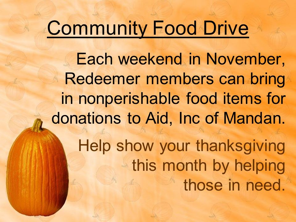 Community Food Drive Each weekend in November, Redeemer members can bring in nonperishable food items for donations to Aid, Inc of Mandan. Help show y