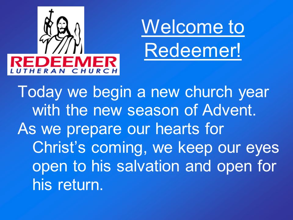 Welcome to Redeemer! Today we begin a new church year with the new season of Advent. As we prepare our hearts for Christs coming, we keep our eyes ope
