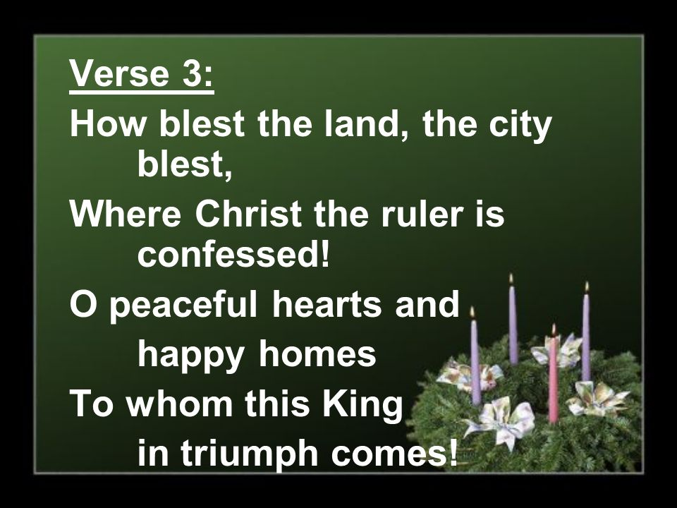 Verse 3: How blest the land, the city blest, Where Christ the ruler is confessed! O peaceful hearts and happy homes To whom this King in triumph comes