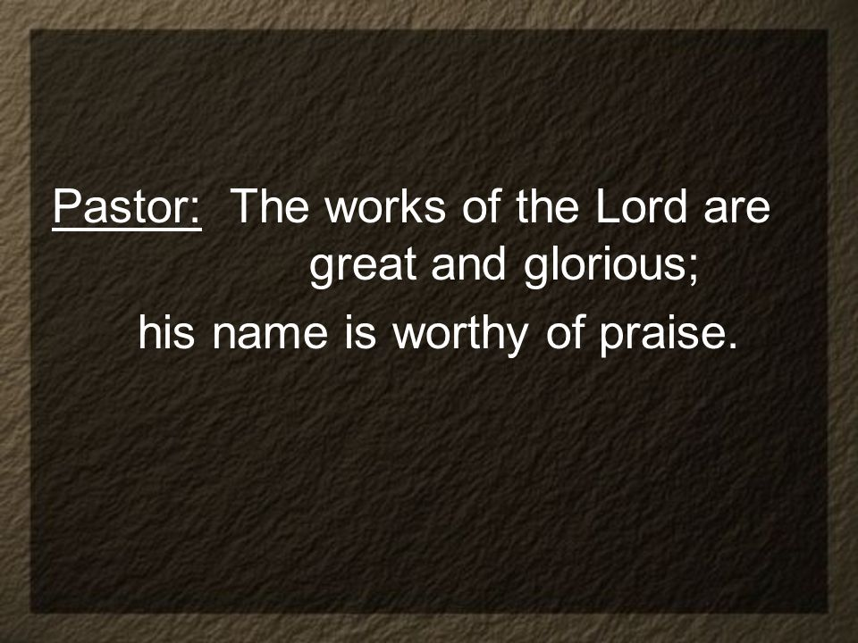 Pastor: The works of the Lord are great and glorious; his name is worthy of praise.