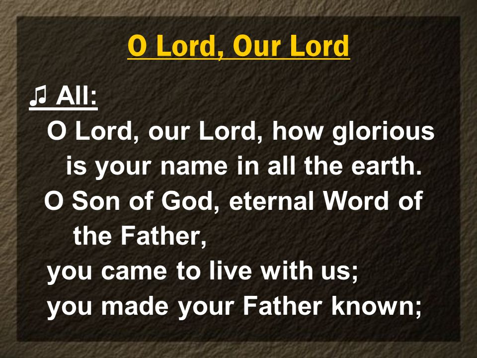 O Lord, Our Lord All: O Lord, our Lord, how glorious is your name in all the earth. O Son of God, eternal Word of the Father, you came to live with us