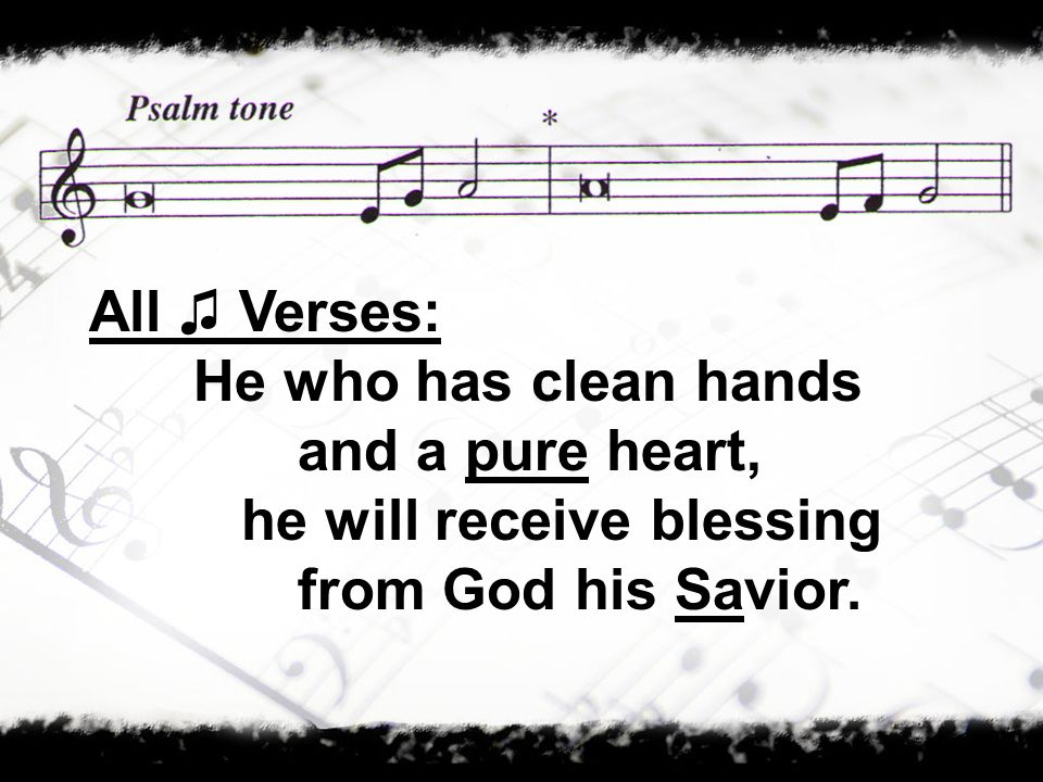 All Verses: He who has clean hands and a pure heart, he will receive blessing from God his Savior.
