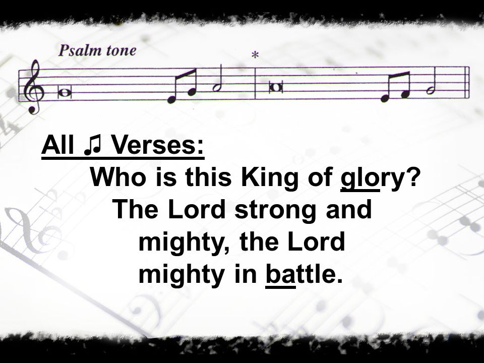 All Verses: Who is this King of glory? The Lord strong and mighty, the Lord mighty in battle.
