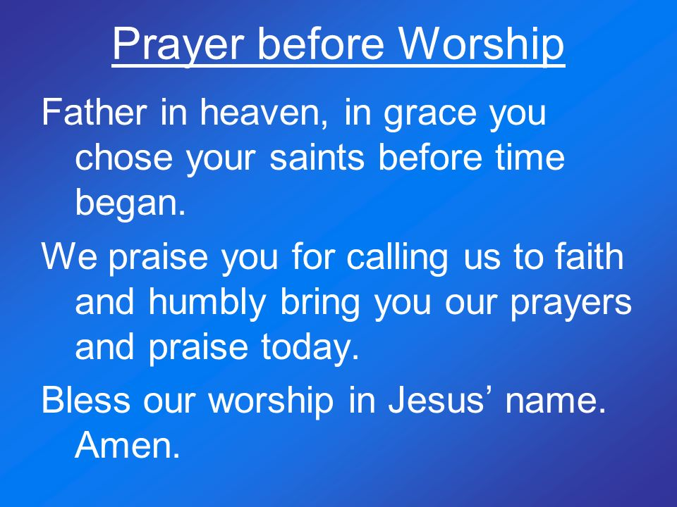 Prayer before Worship Father in heaven, in grace you chose your saints before time began. We praise you for calling us to faith and humbly bring you o