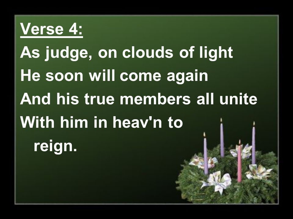 Verse 4: As judge, on clouds of light He soon will come again And his true members all unite With him in heav'n to reign.