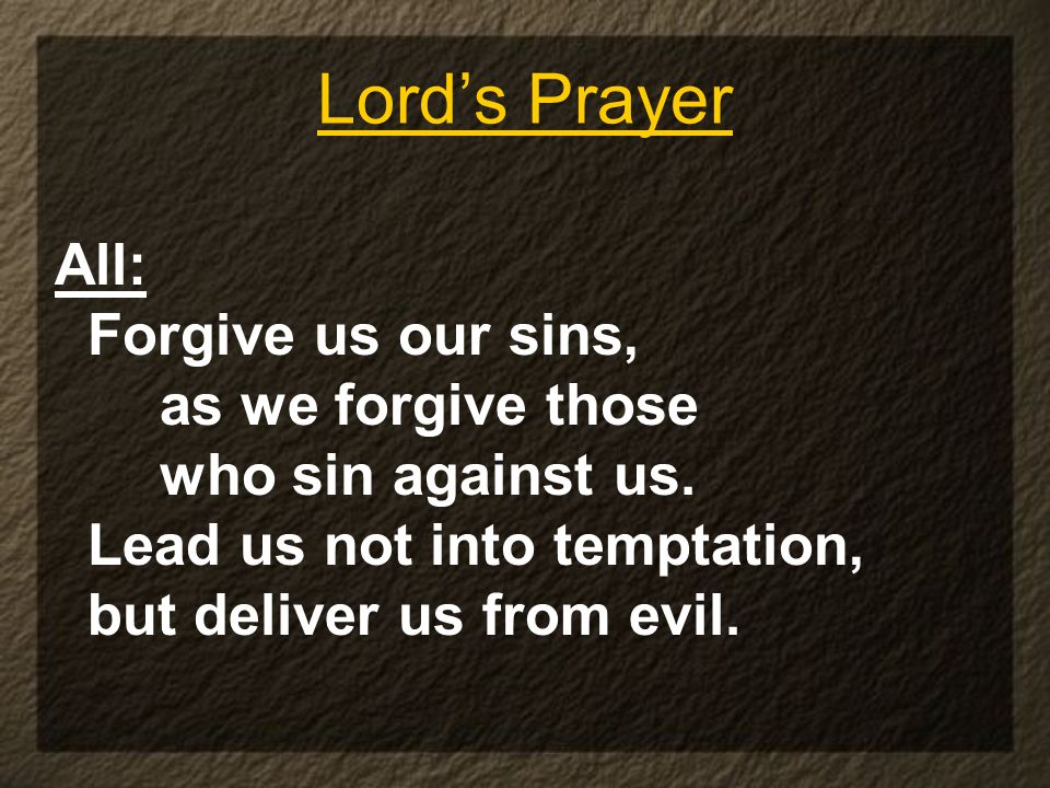 Lords Prayer All: Forgive us our sins, as we forgive those who sin against us. Lead us not into temptation, but deliver us from evil.