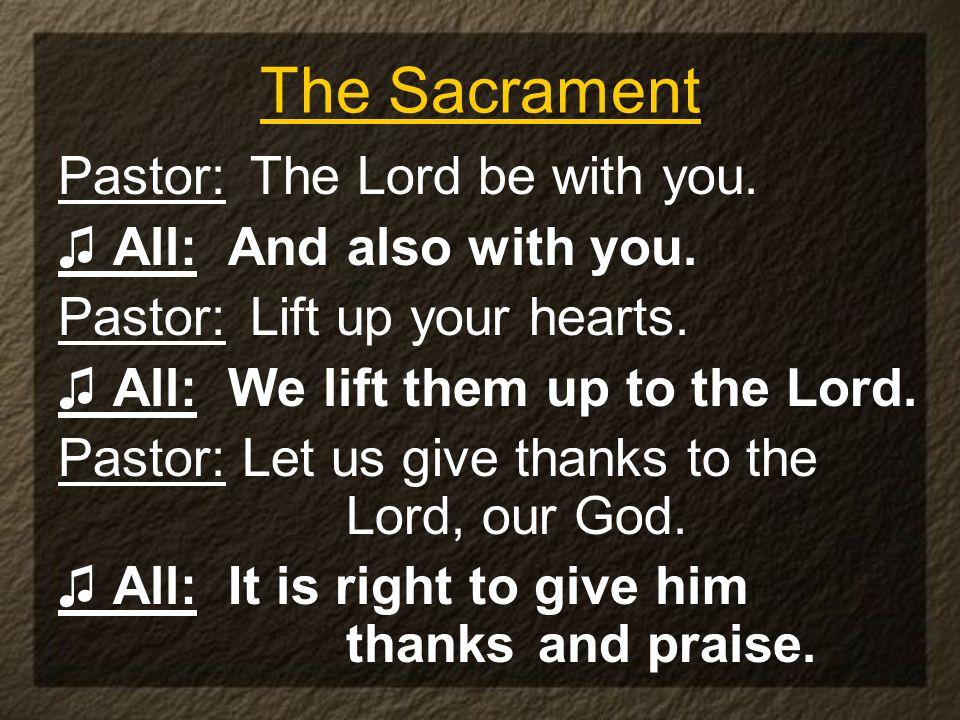 The Sacrament Pastor: The Lord be with you. All: And also with you. Pastor: Lift up your hearts. All: We lift them up to the Lord. Pastor: Let us give