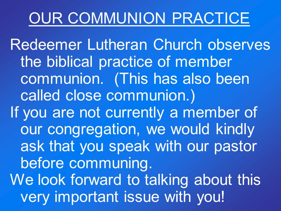 OUR COMMUNION PRACTICE Redeemer Lutheran Church observes the biblical practice of member communion. (This has also been called close communion.) If yo