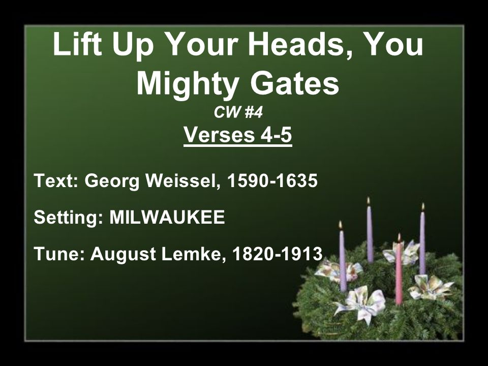 Lift Up Your Heads, You Mighty Gates CW #4 Verses 4-5 Text: Georg Weissel, 1590-1635 Setting: MILWAUKEE Tune: August Lemke, 1820-1913