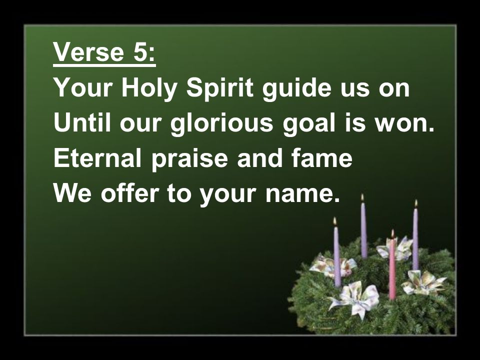 Verse 5: Your Holy Spirit guide us on Until our glorious goal is won. Eternal praise and fame We offer to your name.