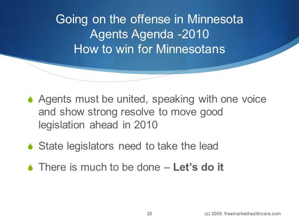 Going on the offense in Minnesota Agents Agenda How to win for Minnesotans Agents must be united, speaking with one voice and show strong resolve to move good legislation ahead in 2010 State legislators need to take the lead There is much to be done – Lets do it (c) 2009: freemarkethealthcare.com25