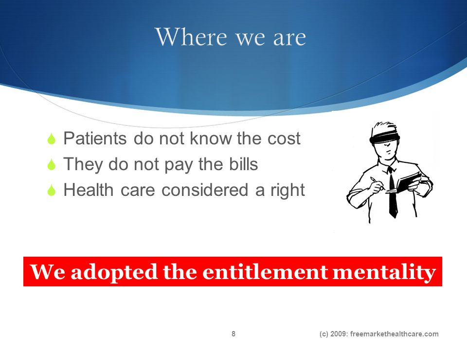 Patients do not know the cost They do not pay the bills Health care considered a right We adopted the entitlement mentality (c) 2009: freemarkethealthcare.com8