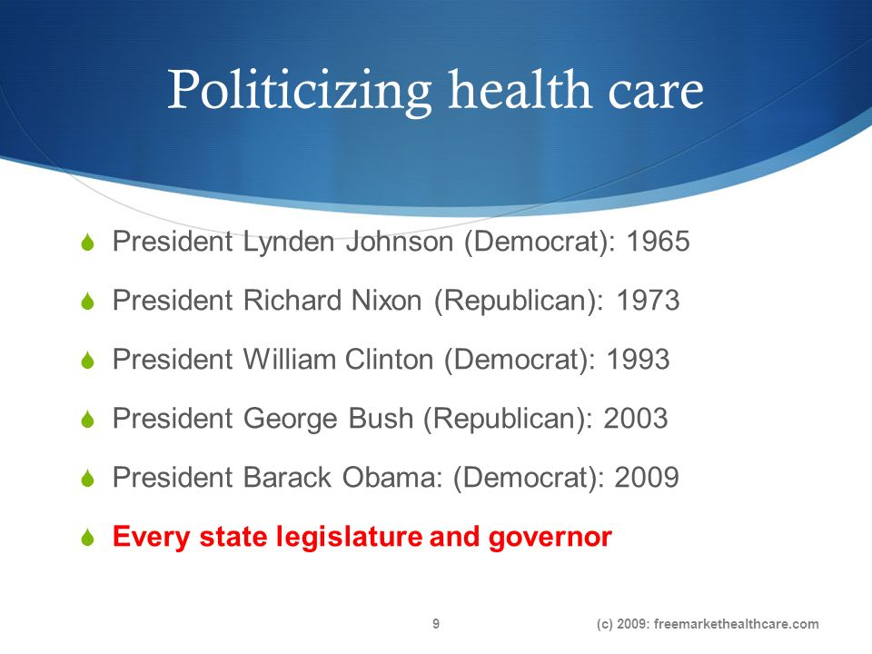 Politicizing health care President Lynden Johnson (Democrat): 1965 President Richard Nixon (Republican): 1973 President William Clinton (Democrat): 1993 President George Bush (Republican): 2003 President Barack Obama: (Democrat): 2009 Every state legislature and governor (c) 2009: freemarkethealthcare.com9