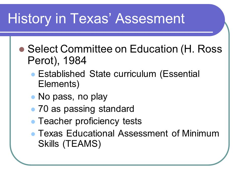 History in Texas Assesment Select Committee on Education (H. Ross Perot), 1984 Established State curriculum (Essential Elements) No pass, no play 70 a