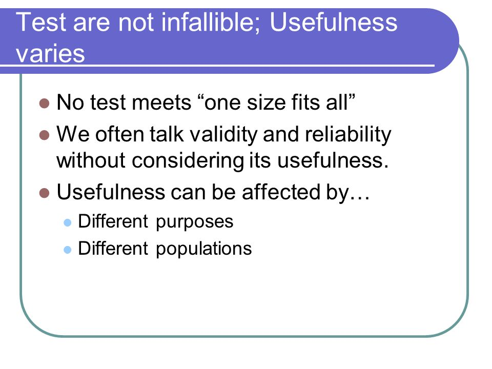 Test are not infallible; Usefulness varies No test meets one size fits all We often talk validity and reliability without considering its usefulness.