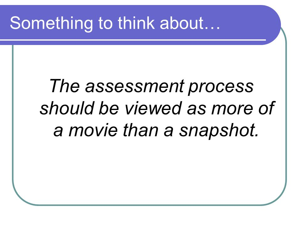 Something to think about… The assessment process should be viewed as more of a movie than a snapshot.