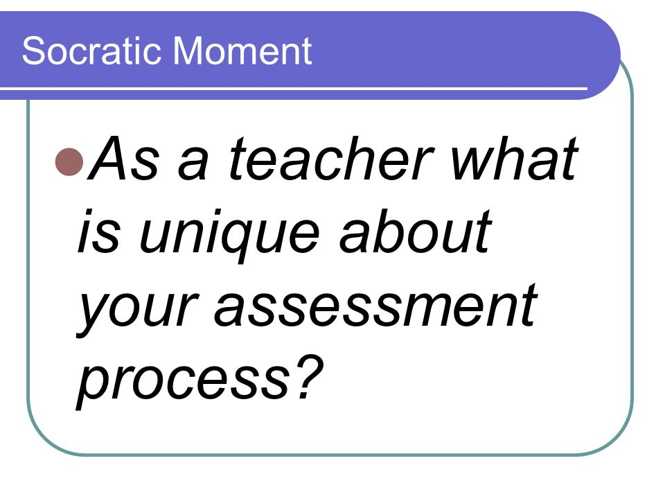 Socratic Moment As a teacher what is unique about your assessment process?