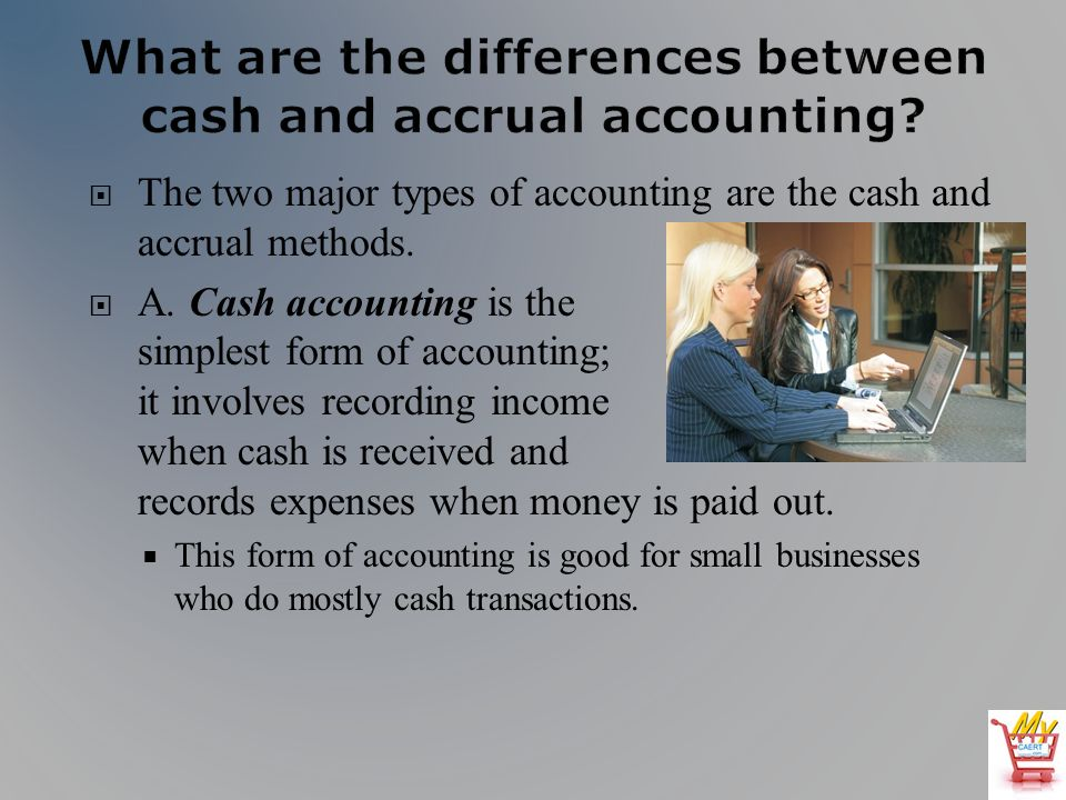 The two major types of accounting are the cash and accrual methods.