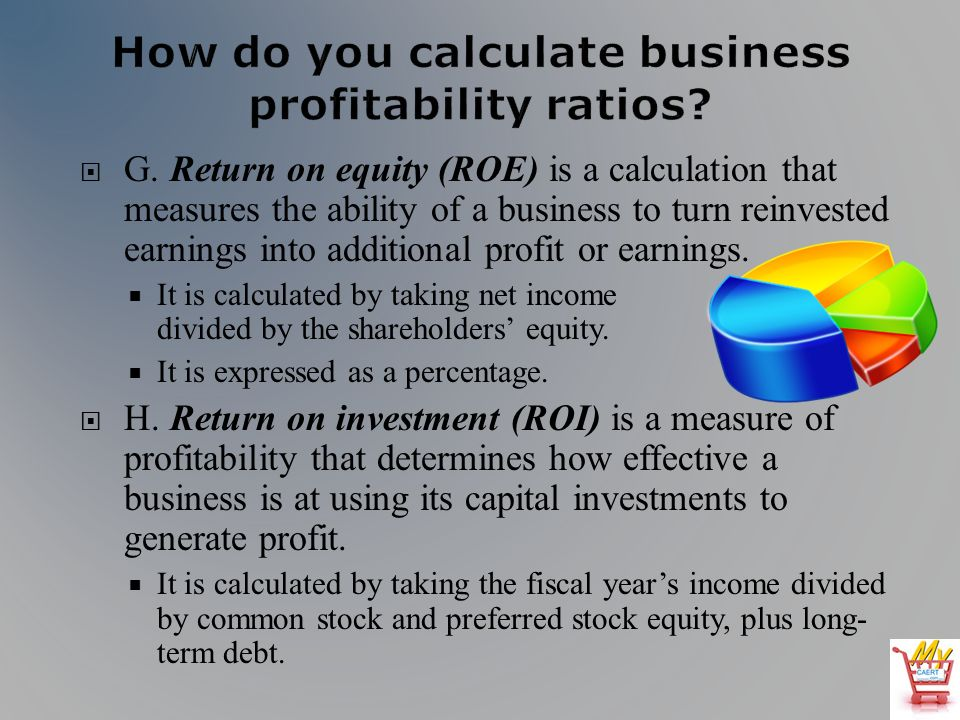 G. Return on equity (ROE) is a calculation that measures the ability of a business to turn reinvested earnings into additional profit or earnings. It