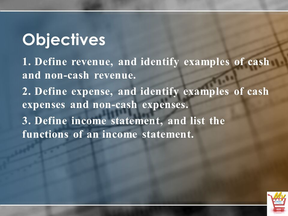 Objectives 1. Define revenue, and identify examples of cash and non-cash revenue. 2. Define expense, and identify examples of cash expenses and non-ca