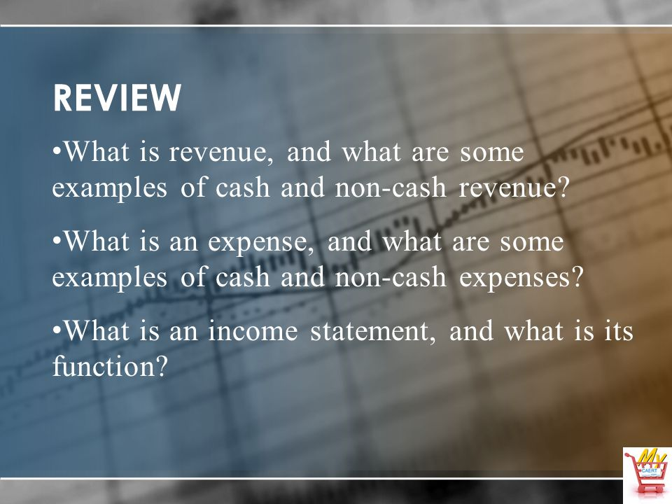 REVIEW What is revenue, and what are some examples of cash and non-cash revenue? What is an expense, and what are some examples of cash and non-cash e