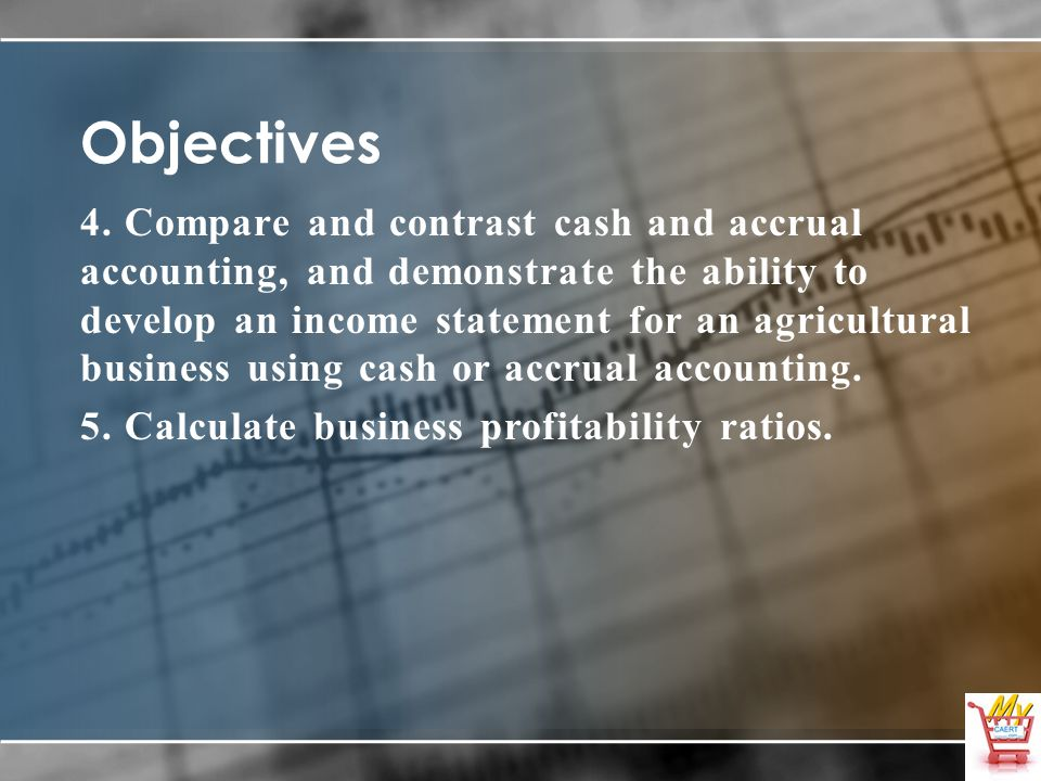 Objectives 4. Compare and contrast cash and accrual accounting, and demonstrate the ability to develop an income statement for an agricultural busines