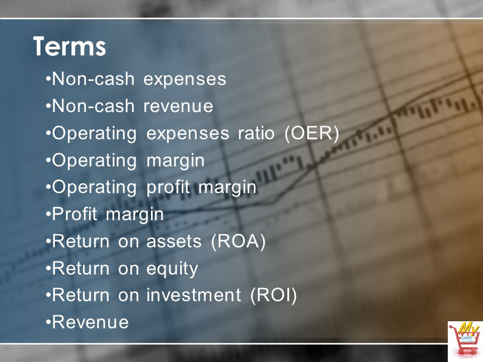 Terms Non-cash expenses Non-cash revenue Operating expenses ratio (OER) Operating margin Operating profit margin Profit margin Return on assets (ROA) Return on equity Return on investment (ROI) Revenue