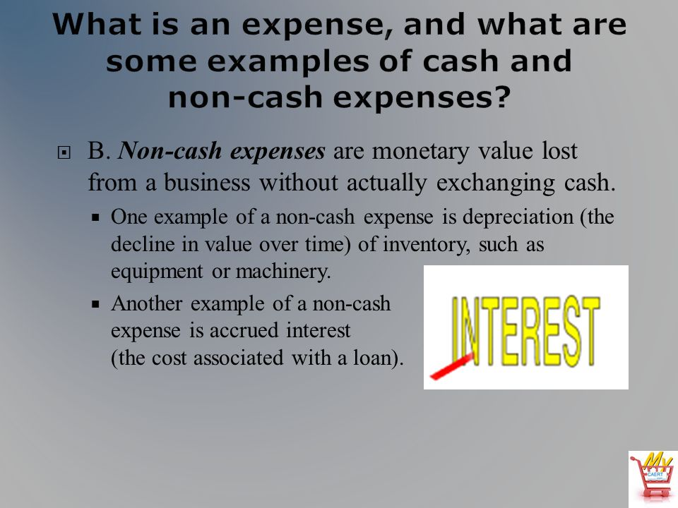 B. Non-cash expenses are monetary value lost from a business without actually exchanging cash. One example of a non-cash expense is depreciation (the