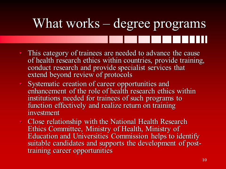 10 What works – degree programs This category of trainees are needed to advance the cause of health research ethics within countries, provide training, conduct research and provide specialist services that extend beyond review of protocolsThis category of trainees are needed to advance the cause of health research ethics within countries, provide training, conduct research and provide specialist services that extend beyond review of protocols Systematic creation of career opportunities and enhancement of the role of health research ethics within institutions needed for trainees of such programs to function effectively and realize return on training investmentSystematic creation of career opportunities and enhancement of the role of health research ethics within institutions needed for trainees of such programs to function effectively and realize return on training investment Close relationship with the National Health Research Ethics Committee, Ministry of Health, Ministry of Education and Universities Commission helps to identify suitable candidates and supports the development of post- training career opportunitiesClose relationship with the National Health Research Ethics Committee, Ministry of Health, Ministry of Education and Universities Commission helps to identify suitable candidates and supports the development of post- training career opportunities