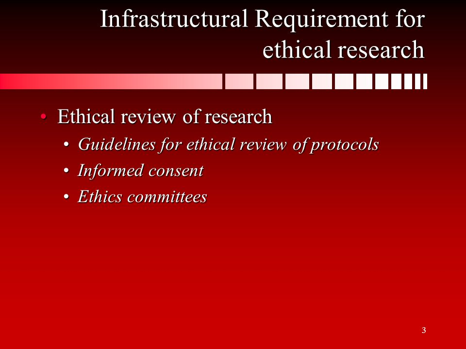 3 Infrastructural Requirement for ethical research Ethical review of researchEthical review of research Guidelines for ethical review of protocolsGuidelines for ethical review of protocols Informed consentInformed consent Ethics committeesEthics committees