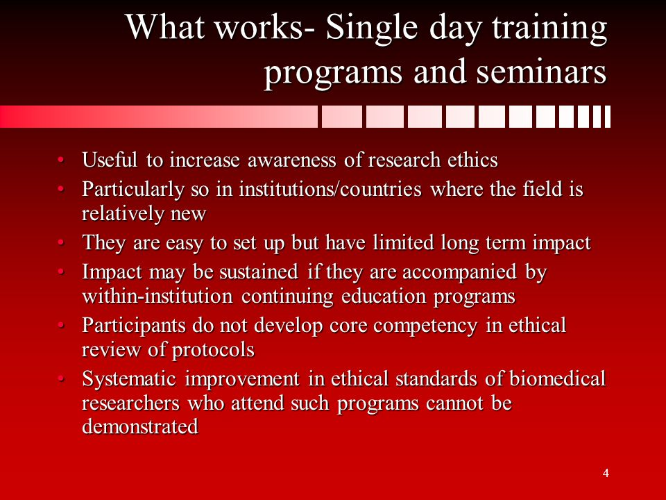 4 What works- Single day training programs and seminars Useful to increase awareness of research ethicsUseful to increase awareness of research ethics Particularly so in institutions/countries where the field is relatively newParticularly so in institutions/countries where the field is relatively new They are easy to set up but have limited long term impactThey are easy to set up but have limited long term impact Impact may be sustained if they are accompanied by within-institution continuing education programsImpact may be sustained if they are accompanied by within-institution continuing education programs Participants do not develop core competency in ethical review of protocolsParticipants do not develop core competency in ethical review of protocols Systematic improvement in ethical standards of biomedical researchers who attend such programs cannot be demonstratedSystematic improvement in ethical standards of biomedical researchers who attend such programs cannot be demonstrated