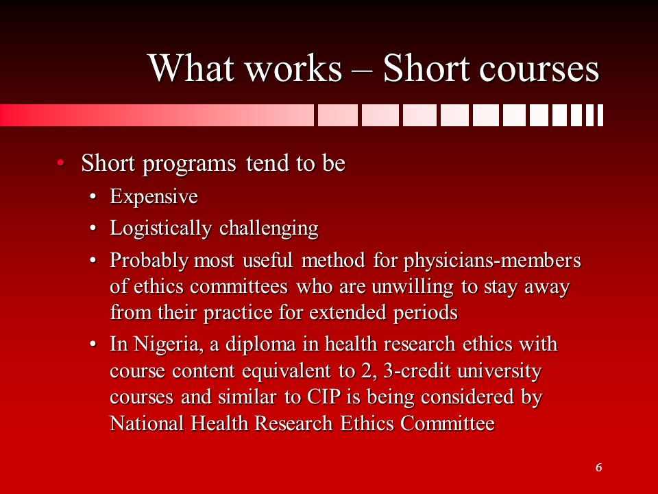 6 What works – Short courses Short programs tend to beShort programs tend to be ExpensiveExpensive Logistically challengingLogistically challenging Probably most useful method for physicians-members of ethics committees who are unwilling to stay away from their practice for extended periodsProbably most useful method for physicians-members of ethics committees who are unwilling to stay away from their practice for extended periods In Nigeria, a diploma in health research ethics with course content equivalent to 2, 3-credit university courses and similar to CIP is being considered by National Health Research Ethics CommitteeIn Nigeria, a diploma in health research ethics with course content equivalent to 2, 3-credit university courses and similar to CIP is being considered by National Health Research Ethics Committee