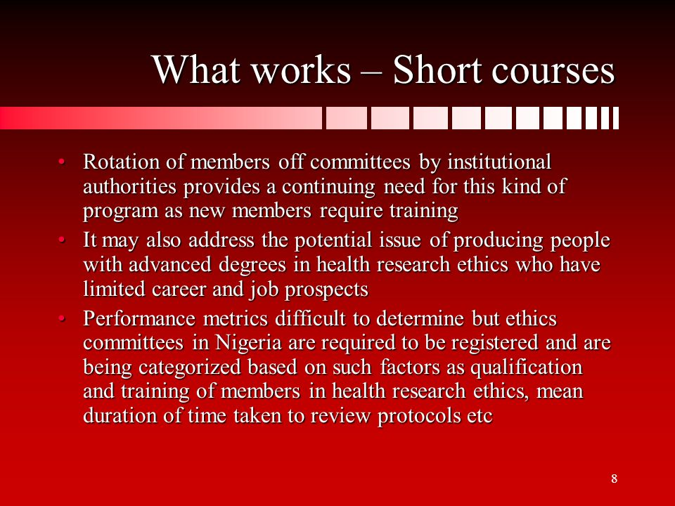 8 What works – Short courses Rotation of members off committees by institutional authorities provides a continuing need for this kind of program as new members require trainingRotation of members off committees by institutional authorities provides a continuing need for this kind of program as new members require training It may also address the potential issue of producing people with advanced degrees in health research ethics who have limited career and job prospectsIt may also address the potential issue of producing people with advanced degrees in health research ethics who have limited career and job prospects Performance metrics difficult to determine but ethics committees in Nigeria are required to be registered and are being categorized based on such factors as qualification and training of members in health research ethics, mean duration of time taken to review protocols etcPerformance metrics difficult to determine but ethics committees in Nigeria are required to be registered and are being categorized based on such factors as qualification and training of members in health research ethics, mean duration of time taken to review protocols etc