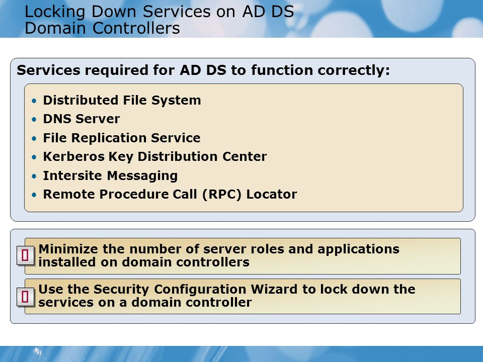 Locking Down Services on AD DS Domain Controllers Services required for AD DS to function correctly: Distributed File System DNS Server File Replicati