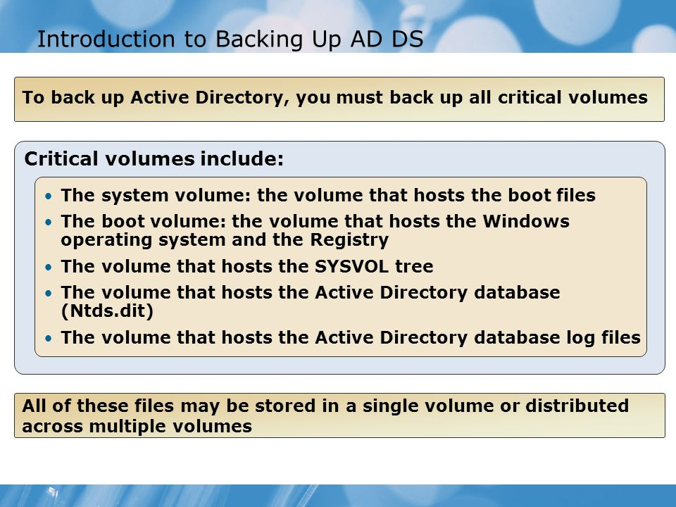 Introduction to Backing Up AD DS To back up Active Directory, you must back up all critical volumes Critical volumes include: The system volume: the v