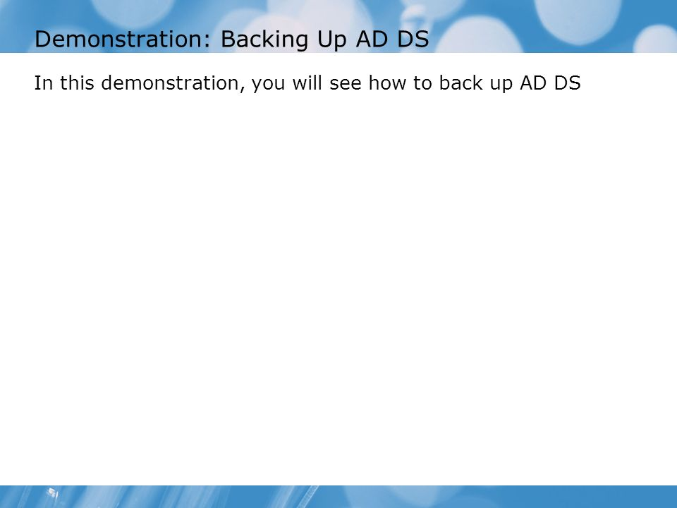 Demonstration: Backing Up AD DS In this demonstration, you will see how to back up AD DS