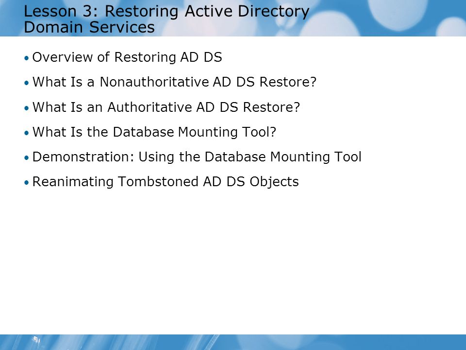 Lesson 3: Restoring Active Directory Domain Services Overview of Restoring AD DS What Is a Nonauthoritative AD DS Restore? What Is an Authoritative AD