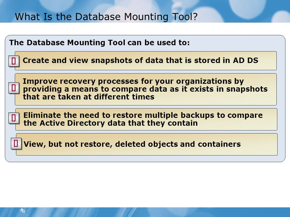 What Is the Database Mounting Tool? The Database Mounting Tool can be used to: Create and view snapshots of data that is stored in AD DS Improve recov