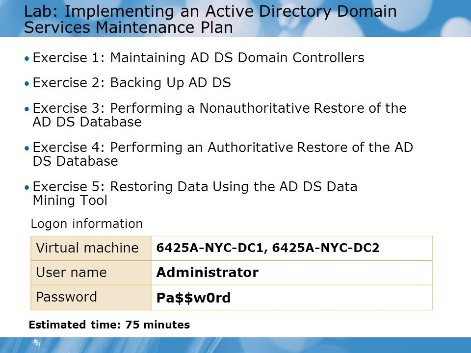 Lab: Implementing an Active Directory Domain Services Maintenance Plan Exercise 1: Maintaining AD DS Domain Controllers Exercise 2: Backing Up AD DS E