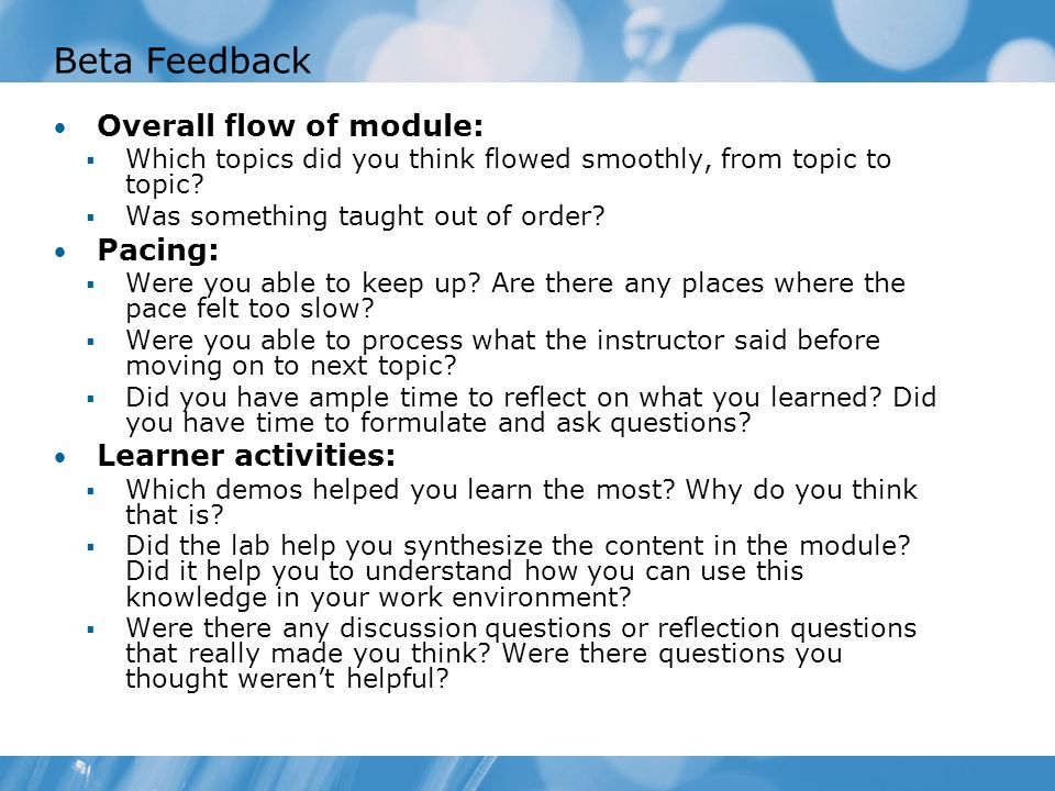 Beta Feedback Overall flow of module: Which topics did you think flowed smoothly, from topic to topic? Was something taught out of order? Pacing: Were