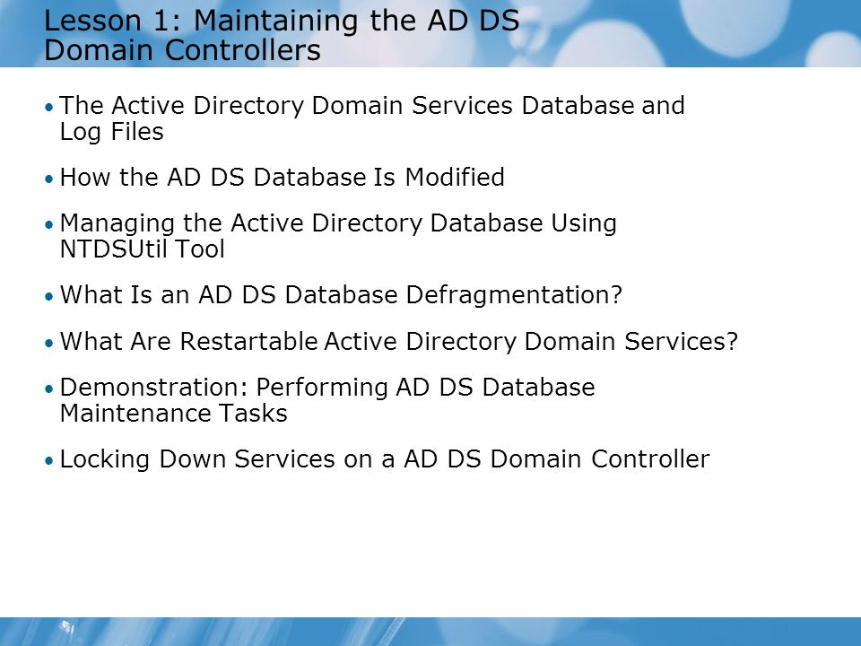 Lesson 1: Maintaining the AD DS Domain Controllers The Active Directory Domain Services Database and Log Files How the AD DS Database Is Modified Mana