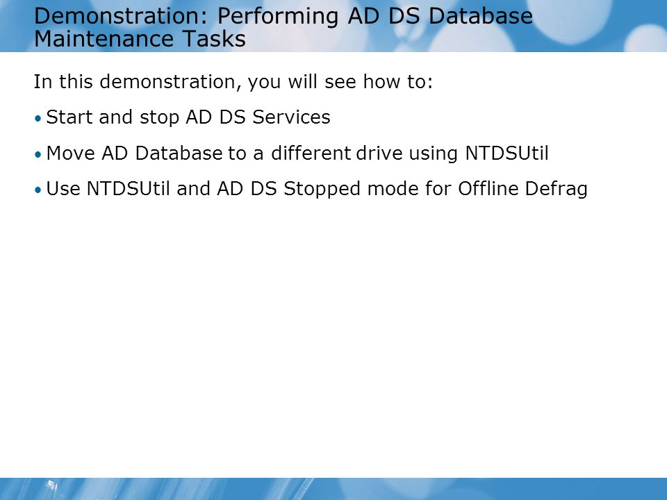 Demonstration: Performing AD DS Database Maintenance Tasks In this demonstration, you will see how to: Start and stop AD DS Services Move AD Database
