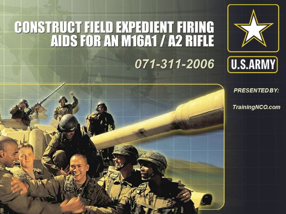 CONSTRUCT FIELD EXPEDIENT FIRING AIDS FOR AN M16A1 / A2 RIFLE 071-311-2006 071-311-2006 PRESENTED BY: TrainingNCO.com
