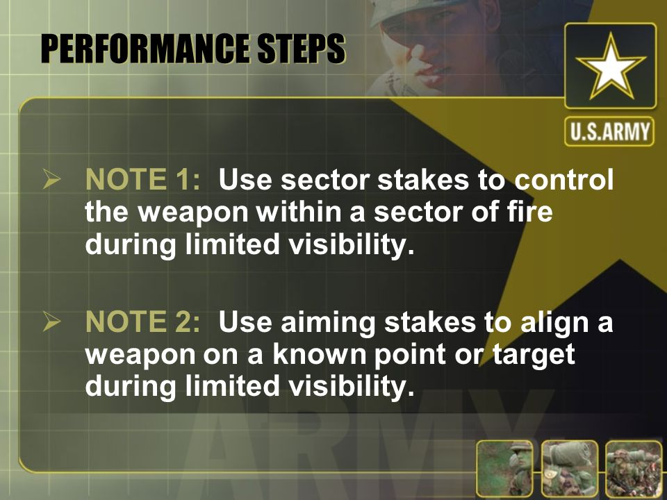 PERFORMANCE STEPS NOTE 1: Use sector stakes to control the weapon within a sector of fire during limited visibility. NOTE 2: Use aiming stakes to alig