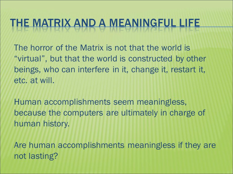 The horror of the Matrix is not that the world is virtual, but that the world is constructed by other beings, who can interfere in it, change it, restart it, etc.