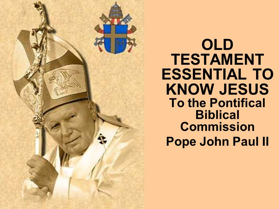 OLD TESTAMENT ESSENTIAL TO KNOW JESUS To the Pontifical Biblical Commission Pope John Paul II