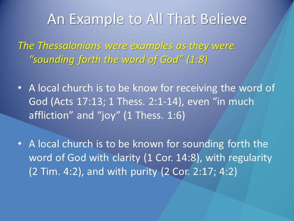An Example to All That Believe The Thessalonians were examples as they were sounding forth the word of God (1:8) A local church is to be know for receiving the word of God (Acts 17:13; 1 Thess.
