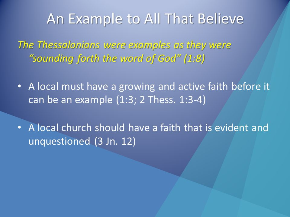 An Example to All That Believe The Thessalonians were examples as they were sounding forth the word of God (1:8) A local must have a growing and active faith before it can be an example (1:3; 2 Thess.